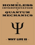 THE HOMELESS INTERPRETATION OF QUANTUM MECHANICS ~ Why Life Is ~